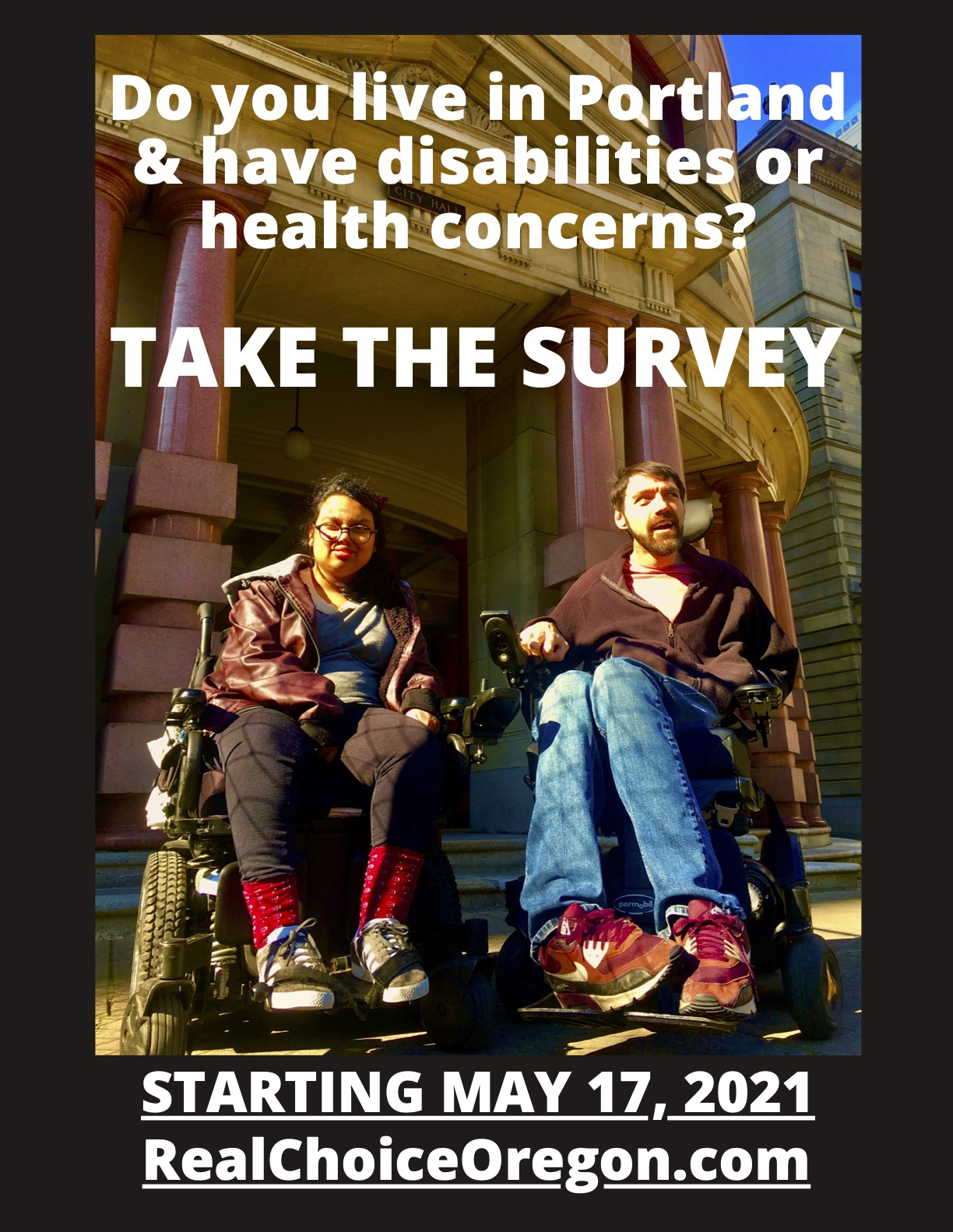 "The text ""Do you live in Portland & have disabilities or health concerns? TAKE THE SURVEY STARTING MAY 17, 2021 RealChoiceOregon.com"" is overlaid throughout this image of two people with disabilities sitting in their power wheelchairs in front of Portland City Hall. One person is a brown Asian woman of color and the other is a nonbinary white person. They are both smiling and wearing warm clothes."